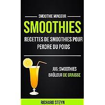 Smoothies: Recettes de smoothies pour perdre du poids (Jus: Smoothies Brûleur De graisse: Smoothie Minceur) (French Edition)