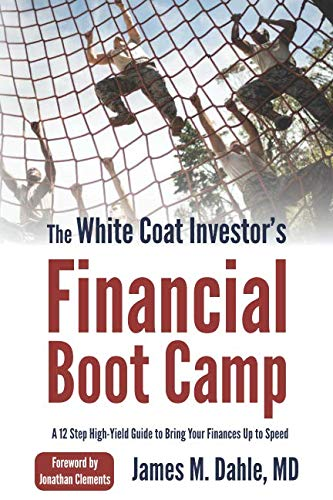 The White Coat Investor's Financial Boot Camp: A 12-Step High-Yield Guide to Bring Your Finances Up to -