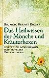 Heilwissen der Mönche und Kräuterhexen: Rezepte und Anwendungen traditioneller Naturheilkunde