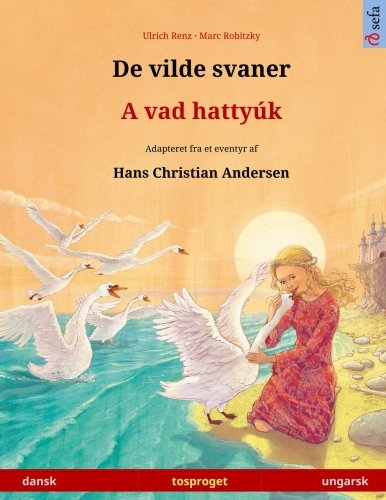 Download De vilde svaner – A vad hattyúk. Tosproget børnebog adapteret fra et eventyr af Hans Christian Andersen (dansk – ungarsk) (www.childrens-books-bilingual.com) (Danish Edition) pdf epub