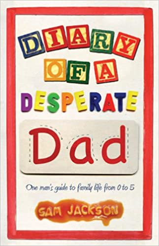 Diary of a Desperate Dad: One Man's Guide to Family Life