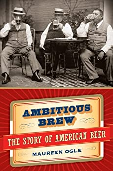 Ambitious Brew: The Story of American Beer by [Ogle, Maureen]