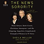 The News Sorority: Diane Sawyer, Katie Couric, Christiane Amanpour - and the (Ongoing, Imperfect, Complicated) Triumph of Women in TV News | Sheila Weller