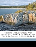 The Life, Literary Labors and Neglected Grave of Richard Henry Wilde, by Charles C. Jones, Jr. , Ll. D, , 1173215069