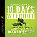 Ten Days Without: Daring Adventures in Discomfort That Will Change Your World and You | Daniel Ryan Day
