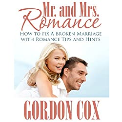Mr. And Mrs. Romance: How to Fix A Broken Marriage with Romance Tips and Hints