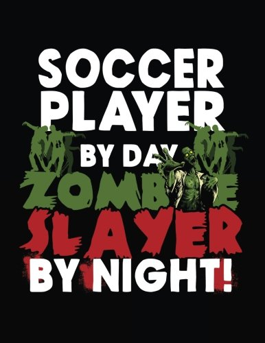 Soccer Player By Day Zombie Slayer By Night!: Halloween Journal Notebook (8.5 x 11 Lined Journal For Kids, Adults & (Zombie Soccer Player Halloween)