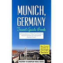 Munich Travel Guide: Munich, Germany: Travel Guide Book—A Comprehensive 5-Day Travel Guide to Munich, Germany & Unforgettable German Travel (Best Travel Guides to Europe Series Book 18)