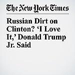 Russian Dirt on Clinton? 'I Love It,' Donald Trump Jr. Said | Jo Becker,Adam Goldman,Matt Apuzzo