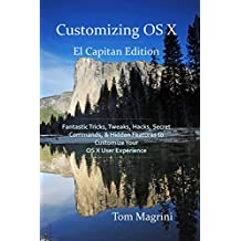 Customizing OS X - El Capitan Edition: Fantastic Tricks, Tweaks, Hacks, Secret Commands, & Hidden Features to Customize Your OS X User Experience