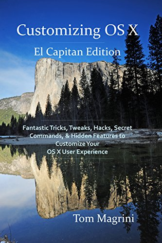 Customizing OS X - El Capitan Edition: Fantastic Tricks, Tweaks, Hacks, Secret Commands, & Hidden Features to Customize Your OS X User Experience Kindle Edition