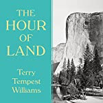 The Hour of Land: A Personal Topography of America's National Parks | Terry Tempest Williams