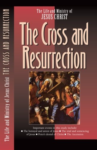 The Cross and the Resurrection (The Life and Ministry of Jesus Christ) (Volume 7)