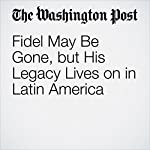 Fidel May Be Gone, but His Legacy Lives On in Latin America | Dom Phillips,Joshua Partlow