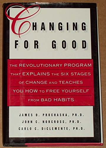 Changing for Good: The Revolutionary Program That Explains the Six Stages of Change and Teaches You How to Free Yourself from Bad Habits