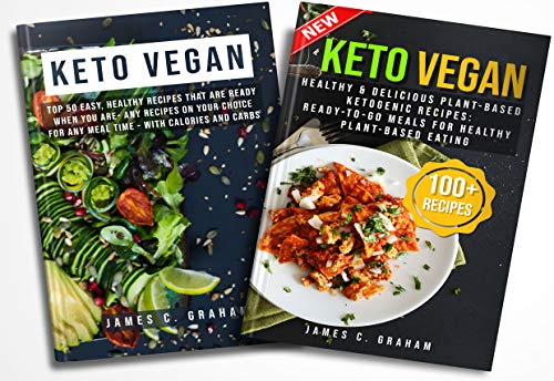 Keto Vegan: 2 Books in 1-Healthy & Delicious Plant-Based Ketogenic Recipes+ Top 150 Easy, Healthy Recipes That Are Ready When You Are- Any Recipes on Your Choice for Any Meal Time - with Calories an by James  C. Graham