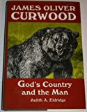 James Oliver Curwood : God's Country and the Man, Eldridge, Judith A., 0879726040
