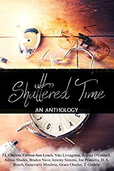Shattered Time anthology by [Clayton, J. L., Lynch, Carissa Ann, Livingston, Niki, O'Connell, Regina, Shades, Ashlee, Nave, Bradon, Simons, Jeremy, Pranaitis, Joe, Genevieve Moultrie, T. Guthrie, D. A. Roach, Grace Charles]
