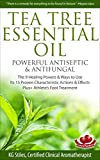 TEA TREE ESSENTIAL OIL POWERFUL ANTISEPTIC & ANTIFUNGAL: The 9 Healing Powers & Ways to Use, Its 15 Proven Characteristic Actions & Effects, Plus+ Athlete's Foot Treatment