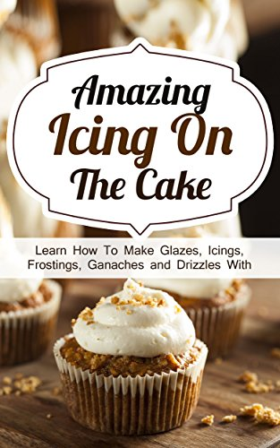 Amazing Icing On The Cake: Learn How To Make Glazes, Icings, Frostings, Ganaches and Drizzles With Outstanding Results by [Smith, Alice]