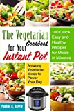 The Vegetarian Cookbook for Your Instant Pot: 100 Quick, Easy and Healthy Recipes for Meals in Minutes - Amazing Vegetarian Meals to Power Your Day (Instant Pot Vegetarians)