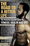 Road to a better life: Powerful Supreme Guide On fitness, health and diet (fat loss naturally, weight loss, increase metabolism, boost energy ) ((Lose ... Fat, Get Shredded, Abs, Nutrition) Book 1)