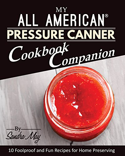 My All American® Pressure Canner Cookbook Companion: 10 Foolproof and Fun Recipes for Home Preserving