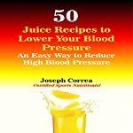 50 Juice Recipes to Lower Your Blood Pressure: An Easy Way to Reduce High Blood Pressure | Joseph Correa (Certified Sports Nutritionist)