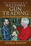Ultimate Guide to Successful Gun Trading: How to Make Money Buying and Selling Firearms