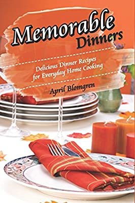 Memorable Dinners: Delicious Dinner Recipes for Everyday Home Cooking