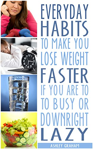 Everyday Habits to Make You Lose Weight Faster if You are Too Busy or Downright Lazy