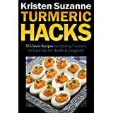 Turmeric Hacks: 55 Clever Recipes for Adding Turmeric to Your Life for Health & Longevity