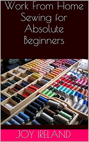Work From Home Sewing for Absolute Beginners: Work from home sewing for absolute beginners. by [Ireland, Joy]