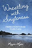 Wrestling with Singleness: Finding Strength in God to Live It Well