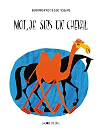 Moi, je suis un cheval ! par Bernard Friot