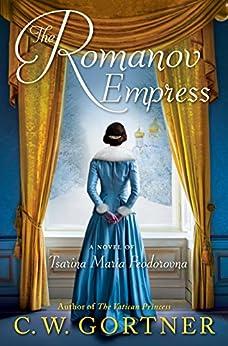 The Romanov Empress: A Novel of Tsarina Maria Feodorovna by [Gortner, C.  W.]