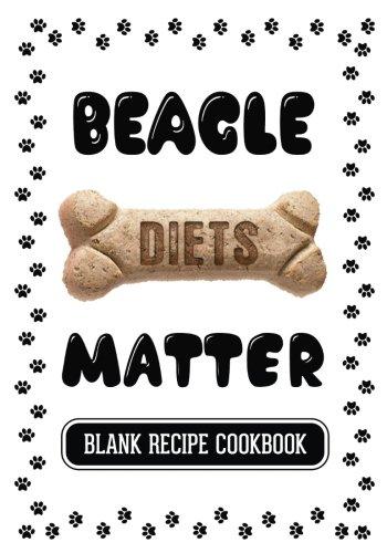 Beagle Diets Matter: Dog Diet Cookbook, Blank Recipe Cookbook, 7 x 10, 100 Blank Recipe Pages pdf epub