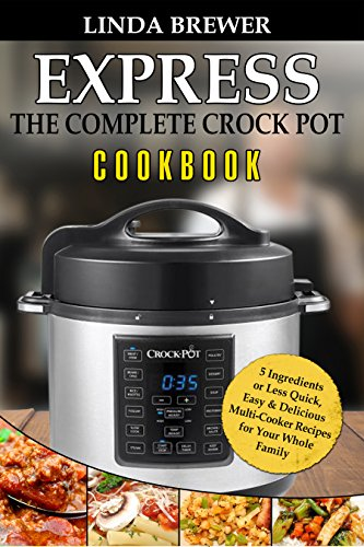The Complete Crock Pot Express Cookbook: 5 Ingredients or Less Quick, Easy & Delicious Multi-Cooker Recipes for Your Whole Family by Linda  Brewer