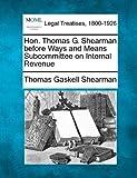 Hon. Thomas G. Shearman before Ways and Means Subcommittee on Internal Revenue, Thomas Gaskell Shearman, 1240045913
