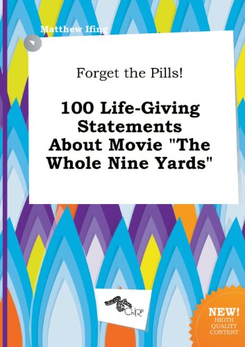 Forget the Pills! 100 Life-Giving Statements about Movie the Whole Nine Yards