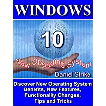WINDOWS 10: Discover New Operating System -Benefits, New Features, Functionality Changes, Tips and Tricks