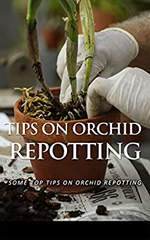 Tips on Orchid Repotting: Some Top Tips on Orchid Repotting by [Deleon, Janie]