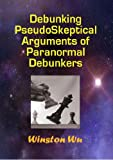Debunking PseudoSkeptical Arguments of Paranormal Debunkers