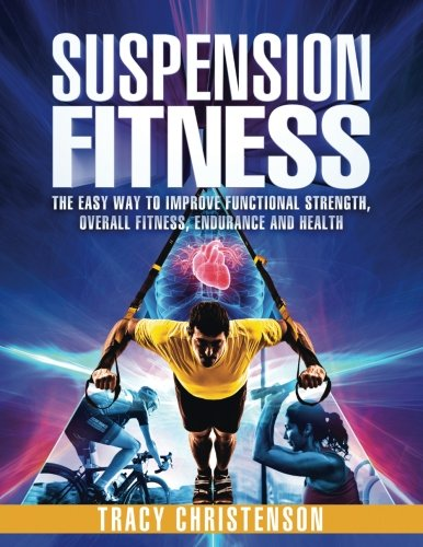 Suspension Fitness: The Easy Way to Improve Functional Strength Overall Fitness Endurance and Health