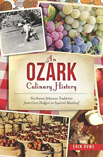 An Ozark Culinary History: Northwest Arkansas Traditions from Corn Dodgers to Squirrel Meatloaf (American Palate) by Erin Rowe