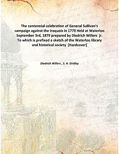 Download The centennial celebration of General Sullivan's campaign against the Iroquois in 1779 Held at Waterloo September 3rd, 1879 prepared by Diedrich Willers jr. To which is prefixed a sketch of the Waterloo library and historical society [Hardcover] PDF