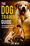 Dog Training : Your Guide To Train Your Dog, Communicating With Your Pet: Puppy Training, Dog Secrets And Tips (Joe Max)