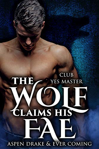 The Wolf Claims His Fae (Club Yes Master Book 1) by [Drake, Aspen, Coming, Ever]