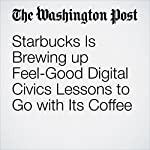 Starbucks Is Brewing up Feel-Good Digital Civics Lessons to Go with Its Coffee | Jena McGregor