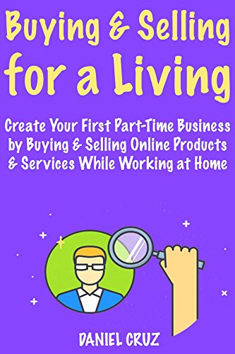 Buying & Selling for a Living: Start a HomeBased Business Through Buying & Selling Online Products & Services While Working at Home